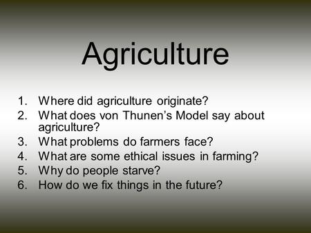 Agriculture 1.Where did agriculture originate? 2.What does von Thunen's Model say about agriculture? 3.What problems do farmers face? 4.What are some ethical.