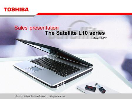 Copyright © 2004 Toshiba Corporation. All rights reserved. Sales presentation The Satellite L10 series March 2005.