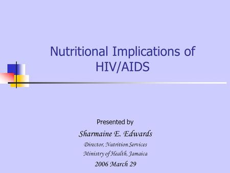 Nutritional Implications of HIV/AIDS Presented by Sharmaine E. Edwards Director, Nutrition Services Ministry of Health, Jamaica 2006 March 29.