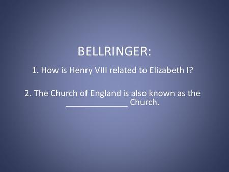 BELLRINGER: 1. How is Henry VIII related to Elizabeth I? 2. The Church of England is also known as the _____________ Church.
