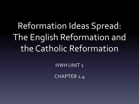 Reformation Ideas Spread: The English Reformation and the Catholic Reformation HWH UNIT 1 CHAPTER 1.4.