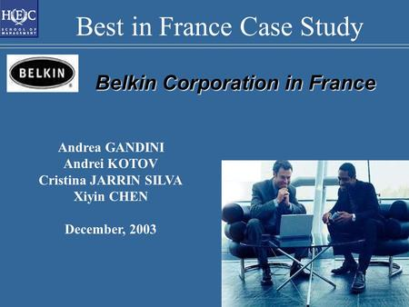 Belkin Corporation in France Andrea GANDINI Andrei KOTOV Cristina JARRIN SILVA Xiyin CHEN December, 2003 Best in France Case Study.