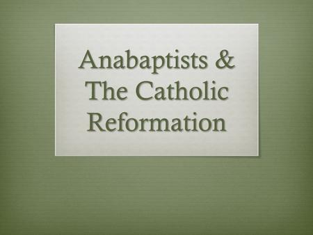 Anabaptists & The Catholic Reformation. Protestantism & The State  Luther and many other Protestant reformers allowed the government to play a dominant.