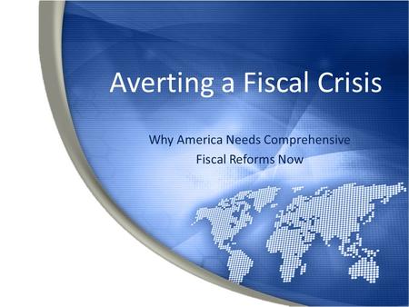 Averting a Fiscal Crisis Why America Needs Comprehensive Fiscal Reforms Now.