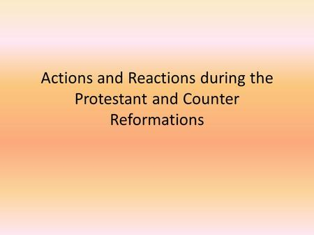 Actions and Reactions during the Protestant and Counter Reformations