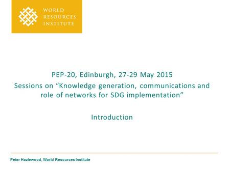 "Peter Hazlewood, World Resources Institute PEP-20, Edinburgh, 27-29 May 2015 Sessions on ""Knowledge generation, communications and role of networks for."