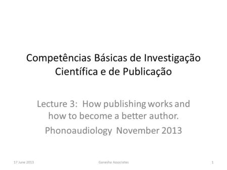 17 June 2013Ganesha Associates1 Competências Básicas de Investigação Científica e de Publicação Lecture 3: How publishing works and how to become a better.