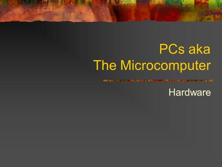 PCs aka The Microcomputer Hardware. Computer: A Device that: Accepts information Processes information Stores information Produces information Only 1.
