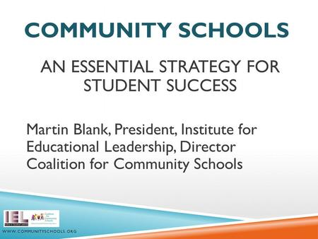 COMMUNITY SCHOOLS AN ESSENTIAL STRATEGY FOR STUDENT SUCCESS Martin Blank, President, Institute for Educational Leadership, Director Coalition for Community.