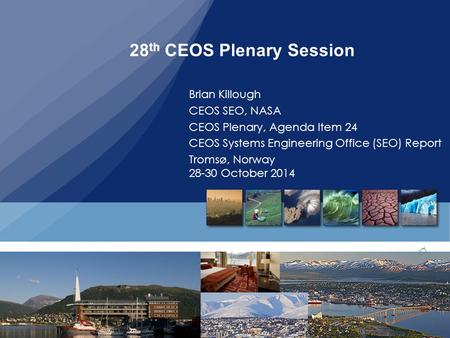 28 th CEOS Plenary, Tromos, Norway, 29-30, October, 2014 28 th CEOS Plenary Session Brian Killough CEOS SEO, NASA CEOS Plenary, Agenda Item 24 CEOS Systems.