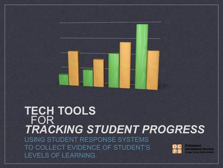 TECH TOOLS FOR TRACKING STUDENT PROGRESS USING STUDENT RESPONSE SYSTEMS TO COLLECT EVIDENCE OF STUDENT'S LEVELS OF LEARNING.