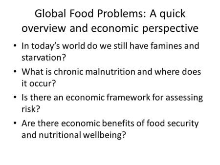 Global Food Problems: A quick overview and economic perspective In today's world do we still have famines and starvation? What is chronic malnutrition.