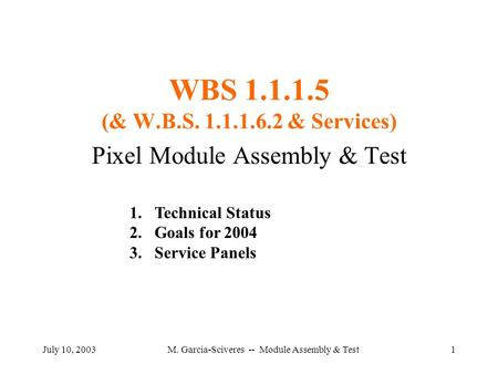 July 10, 2003M. Garcia-Sciveres -- Module Assembly & Test1 WBS 1.1.1.5 (& W.B.S. 1.1.1.6.2 & Services) Pixel Module Assembly & Test 1.Technical Status.