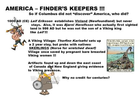 "AMERICA – FINDER'S KEEPERS !!! So if Columbus did not ""discover"" America, who did? 1000 AD (CE) Leif Eriksson establishes Vinland (Newfoundland) but never."