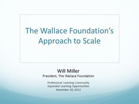 The Wallace Foundation's Approach to Scale Will Miller President, The Wallace Foundation Professional Learning Community Expanded Learning Opportunities.