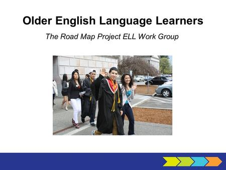 Older English Language Learners The Road Map Project ELL Work Group.