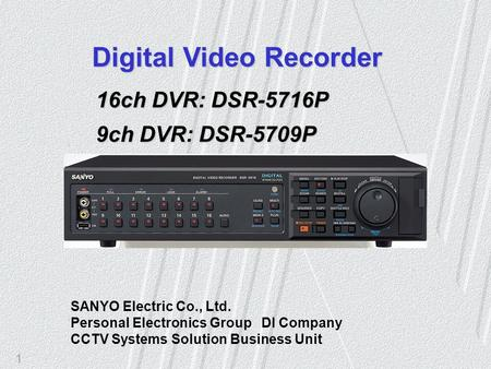 1 SANYO Electric Co., Ltd. Personal Electronics Group DI Company CCTV Systems Solution Business Unit Digital Video Recorder 16ch DVR: DSR-5716P 9ch DVR: