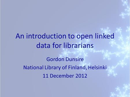 An introduction to open linked data for librarians Gordon Dunsire National Library of Finland, Helsinki 11 December 2012.