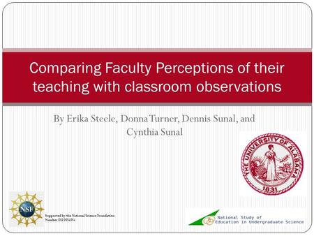 By Erika Steele, Donna Turner, Dennis Sunal, and Cynthia Sunal Comparing Faculty Perceptions of their teaching with classroom observations Supported by.