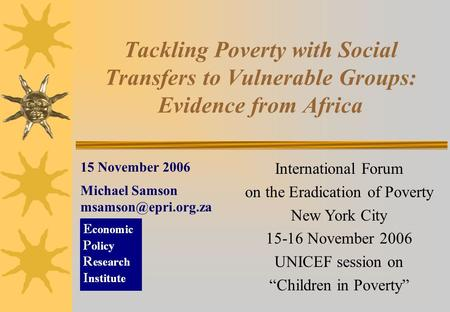 Tackling Poverty with Social Transfers to Vulnerable Groups: Evidence from Africa 15 November 2006 Michael Samson International Forum.