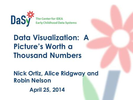 The Center for IDEA Early Childhood Data Systems April 25, 2014 Data Visualization: A Picture's Worth a Thousand Numbers Nick Ortiz, Alice Ridgway and.