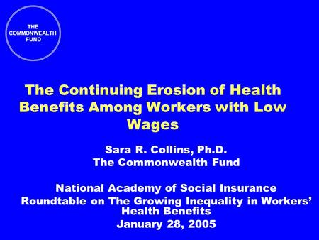 THE COMMONWEALTH FUND The Continuing Erosion of Health Benefits Among Workers with Low Wages Sara R. Collins, Ph.D. The Commonwealth Fund National Academy.