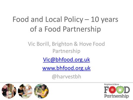 Food and Local Policy – 10 years of a Food Partnership Vic Borill, Brighton & Hove Food Partnership