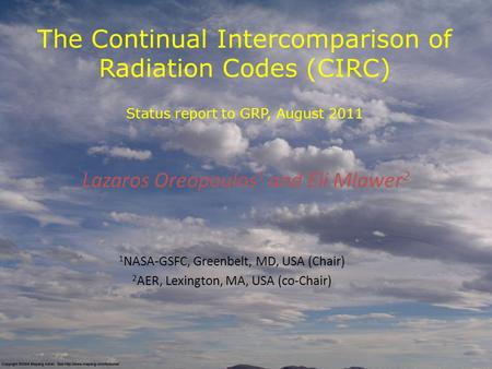 The Continual Intercomparison of Radiation Codes (CIRC) Status report to GRP, August 2011 Lazaros Oreopoulos 1 and Eli Mlawer 2 1 NASA-GSFC, Greenbelt,