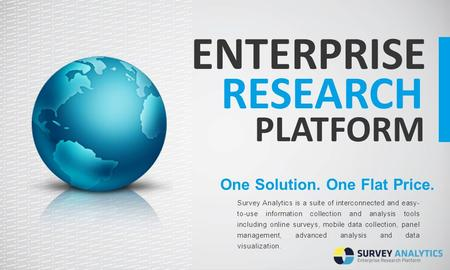 ENTERPRISE RESEARCH PLATFORM One Solution. One Flat Price. Survey Analytics is a suite of interconnected and easy- to-use information collection and analysis.