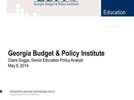 Education Funding Overview Budget Overview | www.gbpi.org Georgia Budget & Policy Institute Claire Suggs, Senior Education Policy Analyst May 9, 2014.