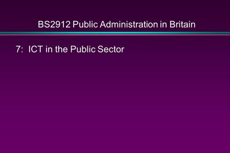 BS2912 Public Administration in Britain 7: ICT in the Public Sector.