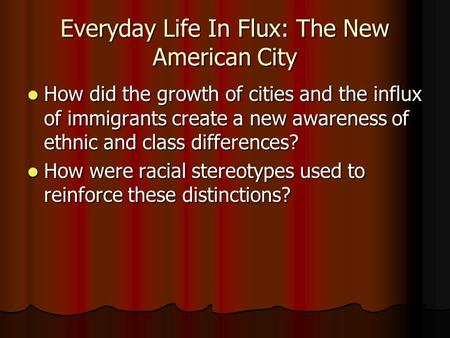 Everyday Life In Flux: The New American City How did the growth of cities and the influx of immigrants create a new awareness of ethnic and class differences?