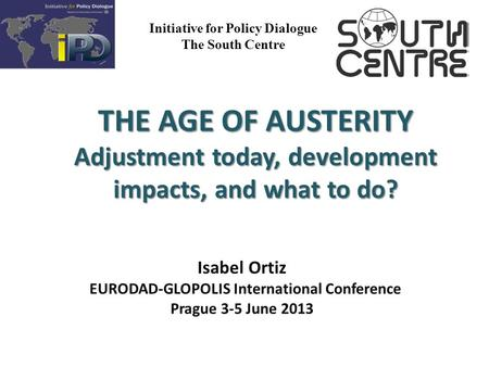 Initiative for Policy Dialogue The South Centre THE AGE OF AUSTERITY Adjustment today, development impacts, and what to do? Isabel Ortiz EURODAD-GLOPOLIS.
