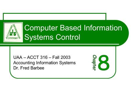 Computer Based Information Systems Control UAA – ACCT 316 – Fall 2003 Accounting Information Systems Dr. Fred Barbee.