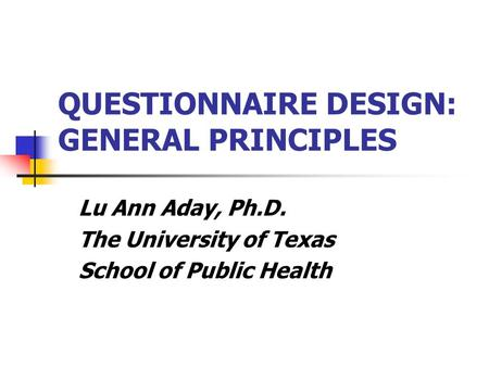 QUESTIONNAIRE DESIGN: GENERAL PRINCIPLES Lu Ann Aday, Ph.D. The University of Texas School of Public Health.