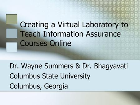 1 Creating a Virtual Laboratory to Teach Information Assurance Courses Online Dr. Wayne Summers & Dr. Bhagyavati Columbus State University Columbus, Georgia.