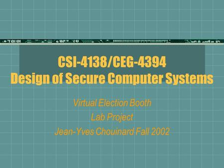 CSI-4138/CEG-4394 Design of Secure Computer Systems Virtual Election Booth Lab Project Jean-Yves Chouinard Fall 2002.