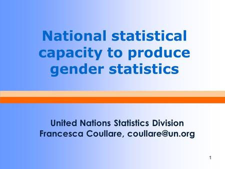 1 National statistical capacity to produce gender statistics United Nations Statistics Division Francesca Coullare,