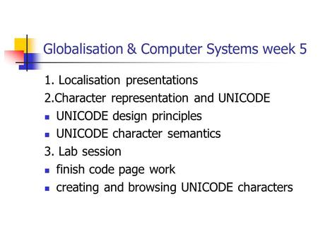 Globalisation & Computer Systems week 5 1. Localisation presentations 2.Character representation and UNICODE UNICODE design principles UNICODE character.