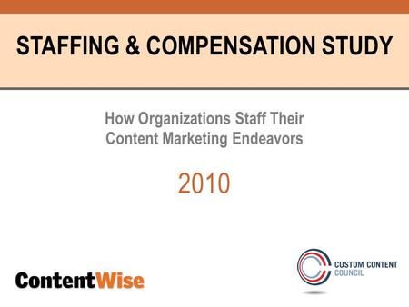 STAFFING & COMPENSATION STUDY How Organizations Staff Their Content Marketing Endeavors 2010.