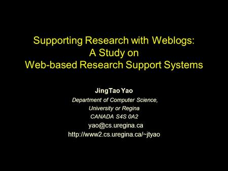 Supporting Research with Weblogs: A Study on Web-based Research Support Systems JingTao Yao Department of Computer Science, University or Regina CANADA.