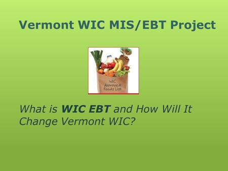 Vermont WIC MIS/EBT Project What is WIC EBT and How Will It Change Vermont WIC?