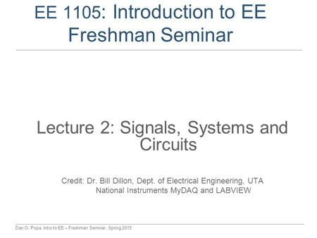 Dan O. Popa, Intro to EE – Freshman Seminar, Spring 2015 EE 1105 : Introduction to EE Freshman Seminar Lecture 2: Signals, Systems and Circuits Credit:
