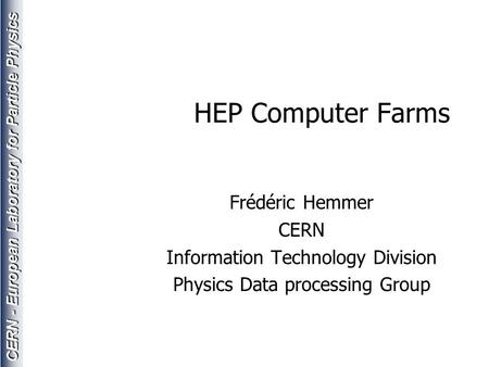 CERN - European Laboratory for Particle Physics HEP Computer Farms Frédéric Hemmer CERN Information Technology Division Physics Data processing Group.