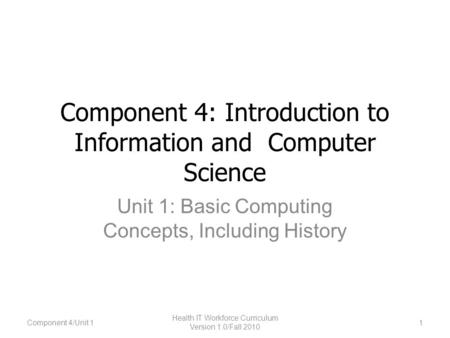Component 4: Introduction to Information and Computer Science Unit 1: Basic Computing Concepts, Including History 1 Health IT Workforce Curriculum Version.