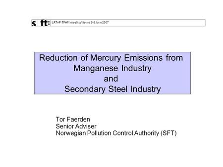"LRTAP TFHM meeting Vienna 6-8 June 2007 "" Tor Faerden Senior Adviser Norwegian Pollution Control Authority (SFT) Reduction of Mercury Emissions from Manganese."