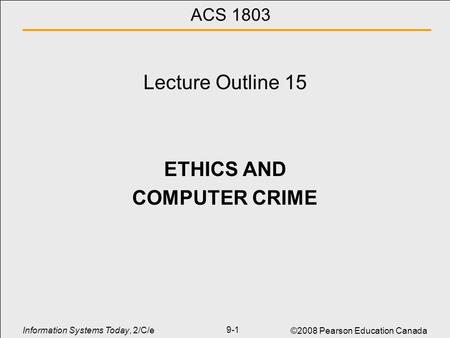 Information Systems Today, 2/C/e ©2008 Pearson Education Canada 9-1 ACS 1803 Lecture Outline 15 ETHICS AND COMPUTER CRIME.