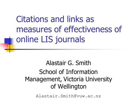 Citations and links as measures of effectiveness of online LIS journals Alastair G. Smith School of Information Management, Victoria University of Wellington.