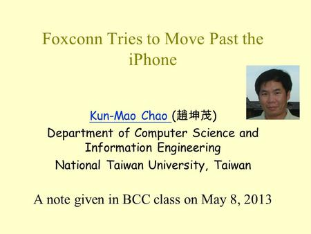 Foxconn Tries to Move Past the iPhone Kun-Mao Chao Kun-Mao Chao ( 趙坤茂 ) Department of Computer Science and Information Engineering National Taiwan University,