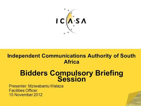 Independent Communications Authority of South Africa Bidders Compulsory Briefing Session Presenter: Mziwabantu Walaza Facilities Officer 15 November 2012.